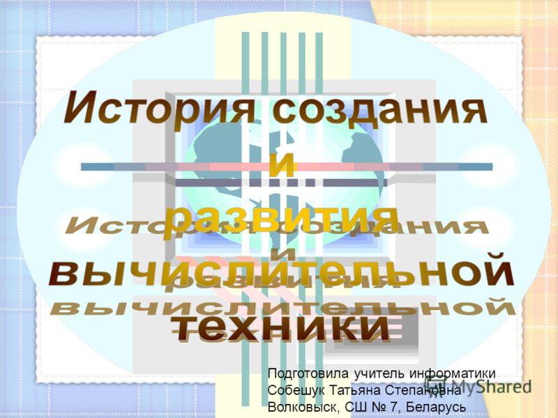 Подготовила учитель информатики Собешук Татьяна Степановна Волковыск, СШ 7, Беларусь