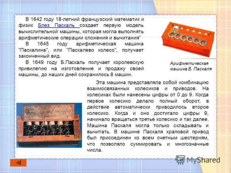 В 1642 году 18-летний французский математик и физик Блез Паскаль создает первую модель вычислительной машины, которая могла выполнять арифметические операции сложения и вычитанияБлез Паскаль В 1645 году арифметическая машина