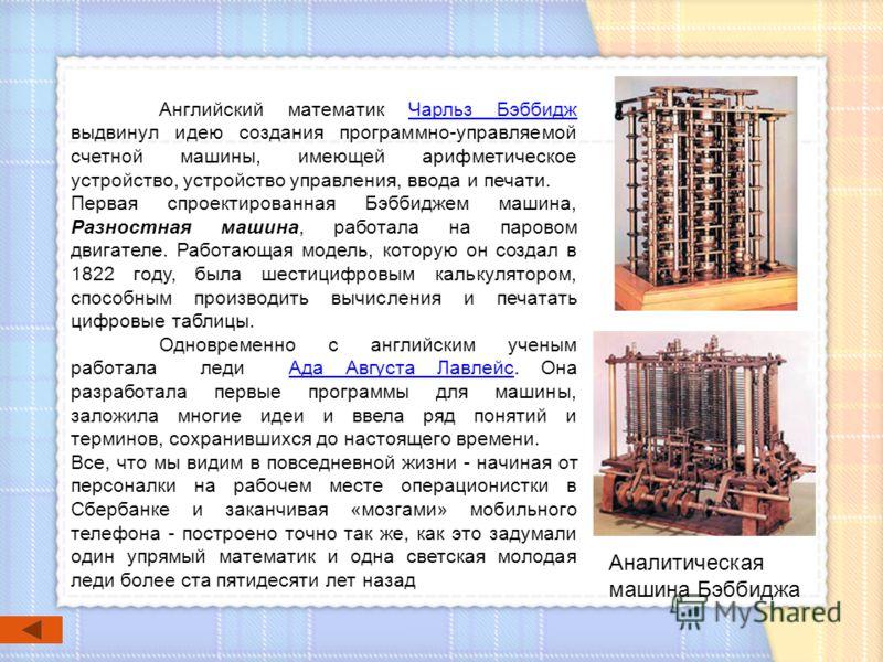 Английский математик Чарльз Бэббидж выдвинул идею создания программно-управляемой счетной машины, имеющей арифметическое устройство, устройство управления, ввода и печати. Чарльз Бэббидж Первая спроектированная Бэббиджем машина, Разностная машина, ра