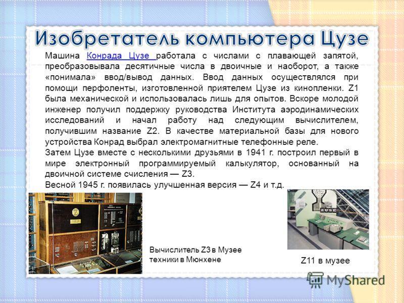 Вычислитель Z3 в Музее техники в Мюнхене Машина Конрада Цузе работала с числами с плавающей запятой, преобразовывала десятичные числа в двоичные и наоборот, а также «понимала» ввод/вывод данных. Ввод данных осуществлялся при помощи перфоленты, изгото
