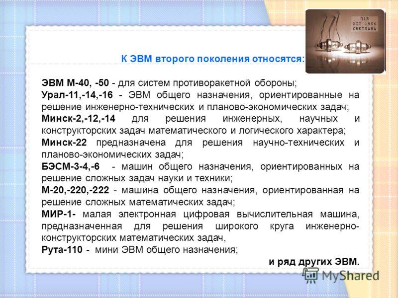 К ЭВМ второго поколения относятся: ЭВМ М-40, -50 - для систем противоракетной обороны; Урал-11,-14,-16 - ЭВМ общего назначения, ориентированные на решение инженерно-технических и планово-экономических задач; Минск-2,-12,-14 для решения инженерных, на