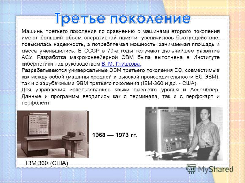 Машины третьего поколения по сравнению с машинами второго поколения имеют больший объем оперативной памяти, увеличилось быстродействие, повысилась надежность, а потребляемая мощность, занимаемая площадь и масса уменьшились. В СССР в 70-е годы получаю
