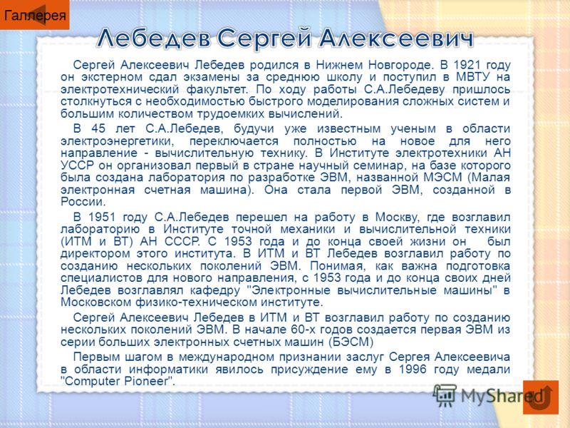 Сергей Алексеевич Лебедев родился в Нижнем Новгороде. В 1921 году он экстерном сдал экзамены за среднюю школу и поступил в МВТУ на электротехнический факультет. По ходу работы С.А.Лебедеву пришлось столкнуться с необходимостью быстрого моделирования