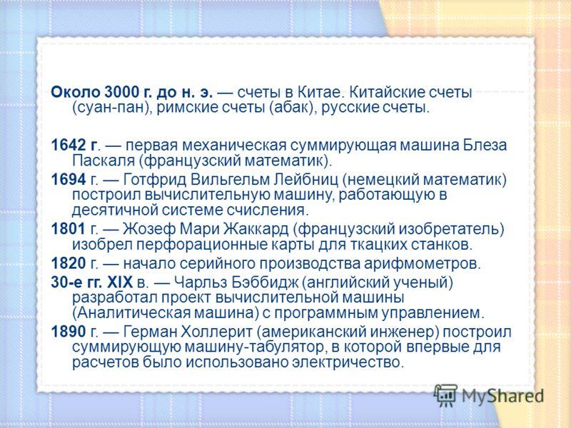 Около 3000 г. до н. э. счеты в Китае. Китайские счеты (суан-пан), римские счеты (абак), русские счеты. 1642 г. первая механическая суммирующая машина Блеза Паскаля (французский математик). 1694 г. Готфрид Вильгельм Лейбниц (немецкий математик) постро