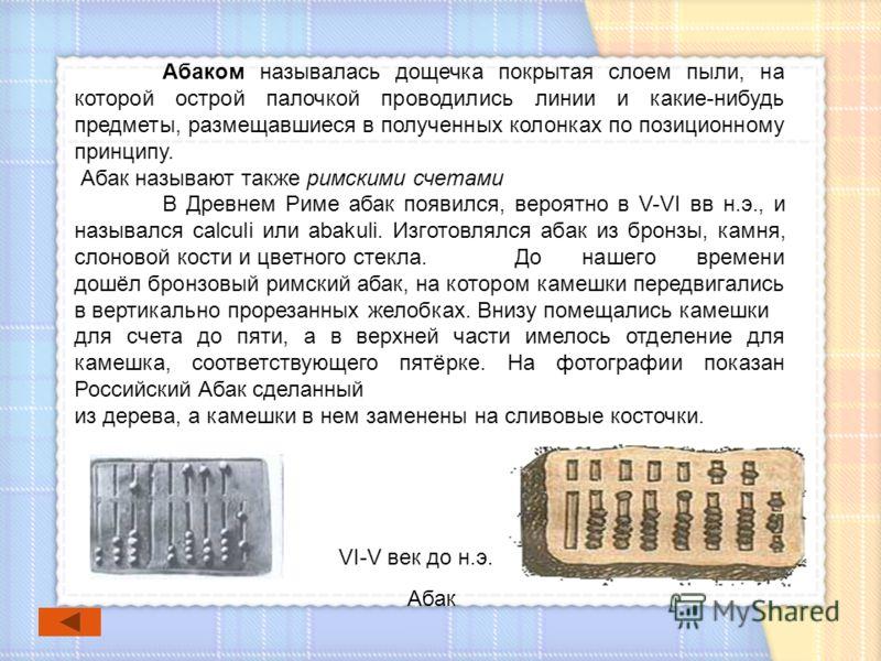 Абаком называлась дощечка покрытая слоем пыли, на которой острой палочкой проводились линии и какие-нибудь предметы, размещавшиеся в полученных колонках по позиционному принципу. Абак называют также римскими счетами В Древнем Риме абак появился, веро