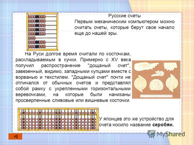 У японцев это же устройство для счета носило название серобян. На Руси долгое время считали по косточкам, раскладываемым в кучки. Примерно с XV века получил распространение