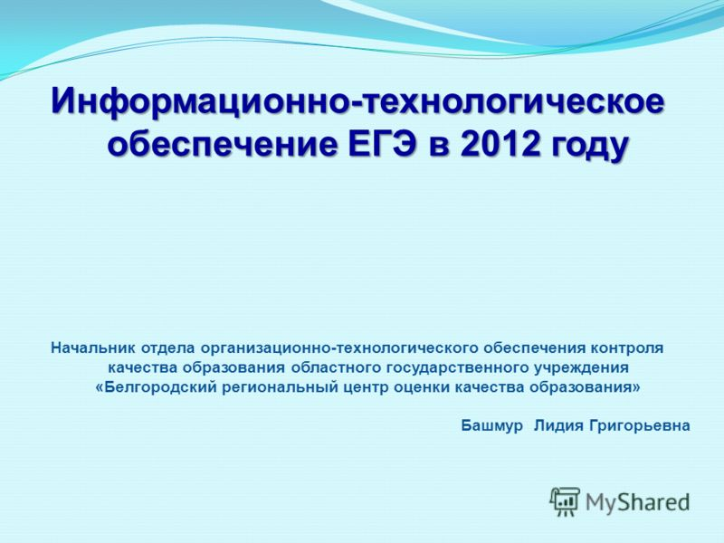 Информационно-технологическое обеспечение ЕГЭ в 2012 году Начальник отдела организационно-технологического обеспечения контроля качества образования областного государственного учреждения «Белгородский региональный центр оценки качества образования»