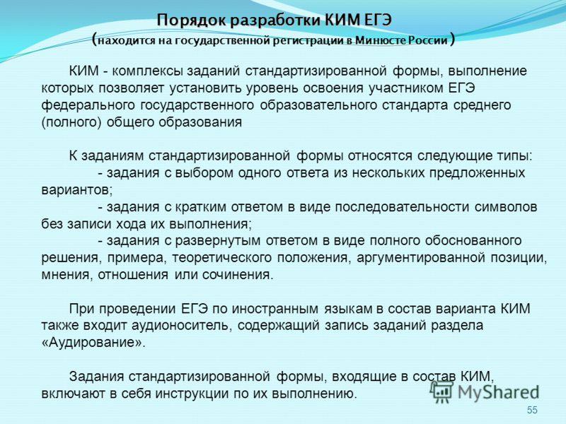 55 Порядок разработки КИМ ЕГЭ ( находится на государственной регистрации в Минюсте России ) КИМ - комплексы заданий стандартизированной формы, выполнение которых позволяет установить уровень освоения участником ЕГЭ федерального государственного образ