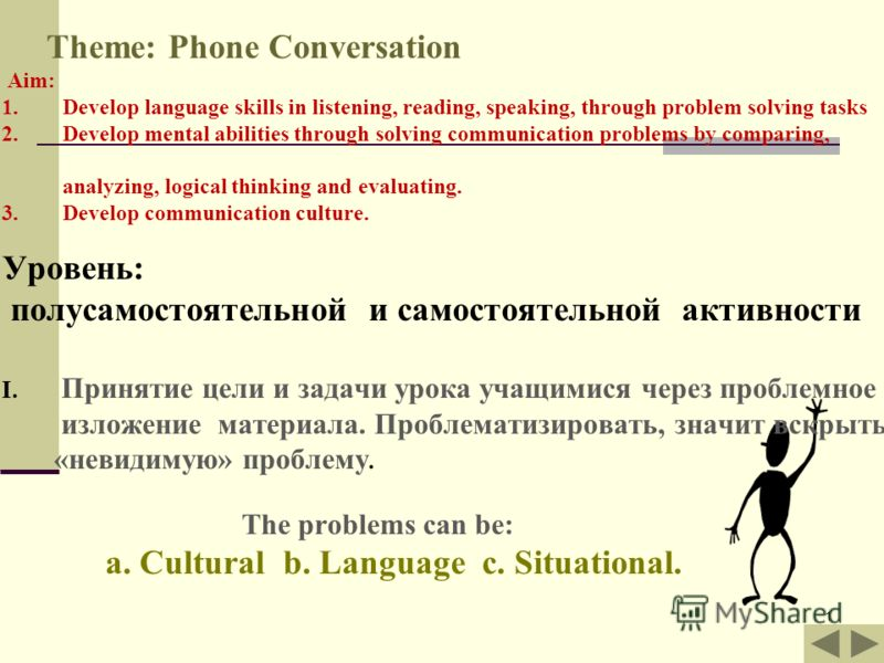 1 Theme: Phone Conversation Aim: 1. Develop language skills in listening, reading, speaking, through problem solving tasks 2. Develop mental abilities through solving communication problems by comparing, analyzing, logical thinking and evaluating. 3.