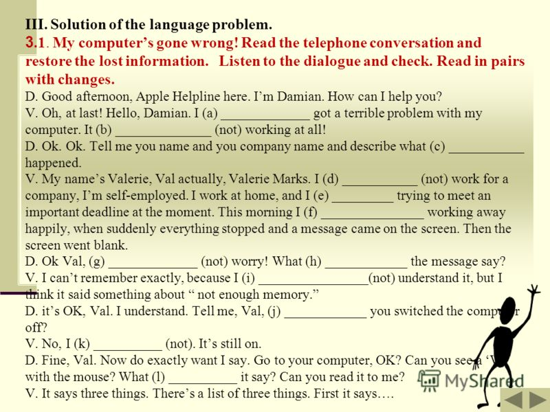 11 III. Solution of the language problem. 3.1. My computers gone wrong! Read the telephone conversation and restore the lost information. Listen to the dialogue and check. Read in pairs with changes. D. Good afternoon, Apple Helpline here. Im Damian.