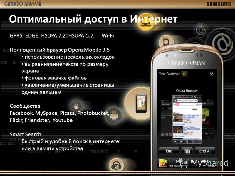 Оптимальный доступ в Интернет GPRS, EDGE, HSDPA 7.2|HSUPA 5.7, Wi-Fi Полноценный браузер Opera Mobile 9.5 использование нескольких вкладок выравнивание текста по размеру экрана фоновая закачка файлов увеличение/уменьшение страницы одним пальцем Сообщ