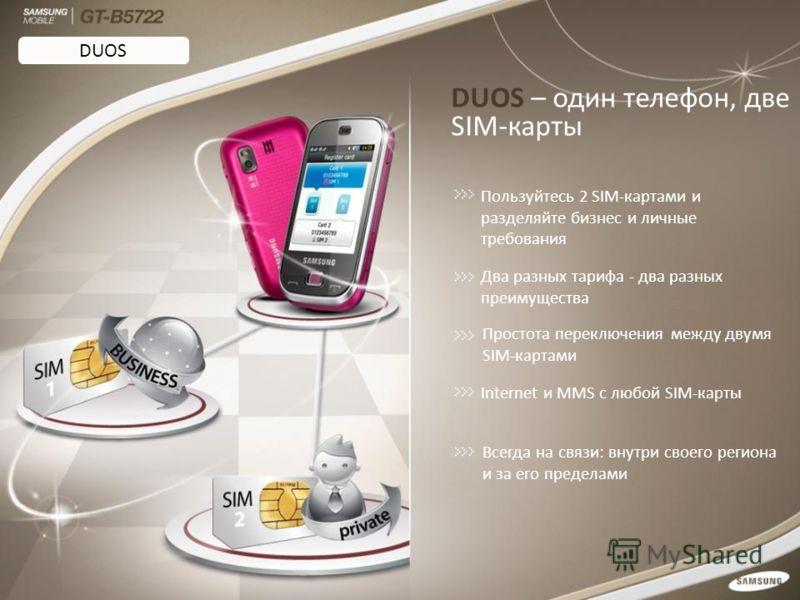 DUOS – один телефон, две SIM-карты Пользуйтесь 2 SIM-картами и разделяйте бизнес и личные требования Два разных тарифа - два разных преимущества Internet и MMS с любой SIM-карты Всегда на связи: внутри своего региона и за его пределами Простота перек