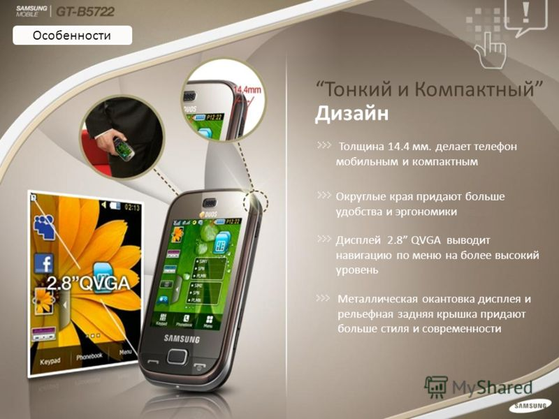 Тонкий и Компактный Дизайн Толщина 14.4 мм. делает телефон мобильным и компактным Округлые края придают больше удобства и эргономики Дисплей 2.8 QVGA выводит навигацию по меню на более высокий уровень Металлическая окантовка дисплея и рельефная задня