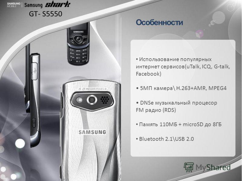 GT- S5550 Особенности Использование популярных интернет сервисов(uTalk, ICQ, G-talk, Facebook) 5МП камера\ Н.263+AMR, MPEG4 DNSe музыкальный процесор FM радио (RDS) Память 110МБ + microSD до 8ГБ Bluetooth 2.1\USB 2.0