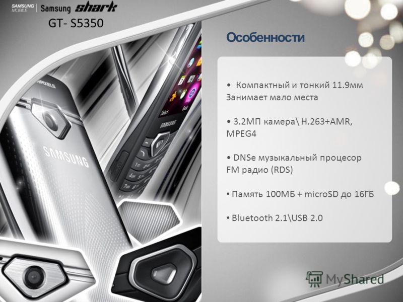 Особенности Компактный и тонкий 11.9мм Занимает мало места 3.2МП камера\ Н.263+AMR, MPEG4 DNSe музыкальный процесор FM радио (RDS) Память 100МБ + microSD до 16ГБ Bluetooth 2.1\USB 2.0 GT- S5350