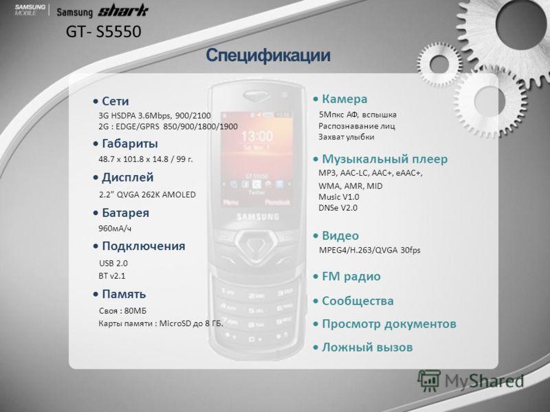 Спецификации GT- S5550 Сети 3G HSDPA 3.6Mbps, 900/2100 2G : EDGE/GPRS 850/900/1800/1900 Габариты 48.7 x 101.8 x 14.8 / 99 г. Дисплей 2.2 QVGA 262K AMOLED Батарея 960мА/ч Подключения USB 2.0 BT v2.1 Память Своя : 80MБ Карты памяти : MicroSD до 8 ГБ. К