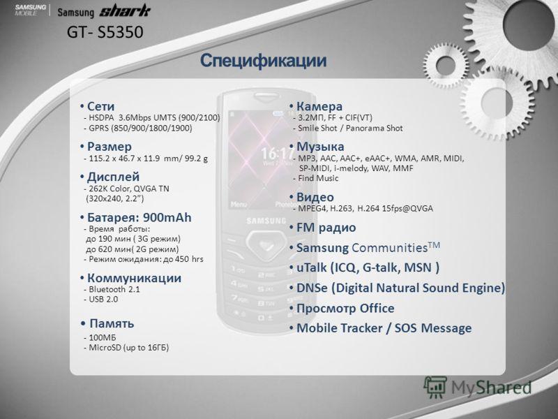 GT- S5350 Сети - HSDPA 3.6Mbps UMTS (900/2100) - GPRS (850/900/1800/1900) Размер - 115.2 x 46.7 x 11.9 mm/ 99.2 g Дисплей - 262K Color, QVGA TN (320x240, 2.2) Батарея: 900mAh - Время работы: до 190 мин ( 3G режим) до 620 мин( 2G режим) - Режим ожидан