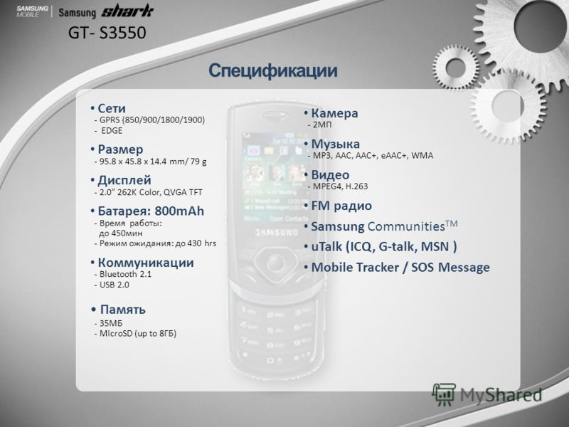 GT- S3550 Камера - 2MП Музыка - MP3, AAC, AAC+, eAAC+, WMA Видео - MPEG4, H.263 FM радио Samsung Communities TM uTalk (ICQ, G-talk, MSN ) Mobile Tracker / SOS Message Сети - GPRS (850/900/1800/1900) - EDGE Размер - 95.8 x 45.8 x 14.4 mm/ 79 g Дисплей
