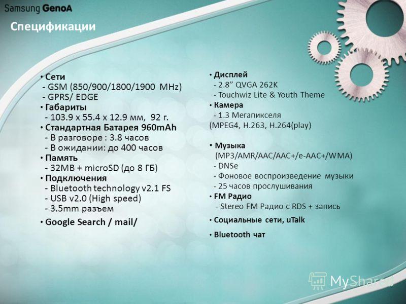Спецификации Сети - GSM (850/900/1800/1900 MHz) - GPRS/ EDGE Габариты - 103.9 x 55.4 x 12.9 мм, 92 г. Стандартная Батарея 960mAh - В разговоре : 3.8 часов - В ожидании: до 400 часов Память - 32MB + microSD (до 8 ГБ) Подключения - Bluetooth technology