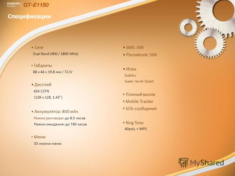 Сети Dual Band (900 / 1800 MHz) Габариты 88 x 44 x 19.8 мм / 72.5г Дисплей 65K CSTN (128 x 128, 1.43) Аккумулятор: 800 мАч Режим разговора: до 8.5 часов Режим ожидания: до 740 часов Меню 3D иконки меню SMS: 300 Phonebook: 500 Игры Sudoku Super Jewel