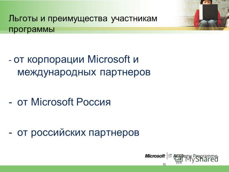 16 Льготы и преимущества участникам программы - от корпорации Microsoft и международных партнеров -от Microsoft Россия -от российских партнеров
