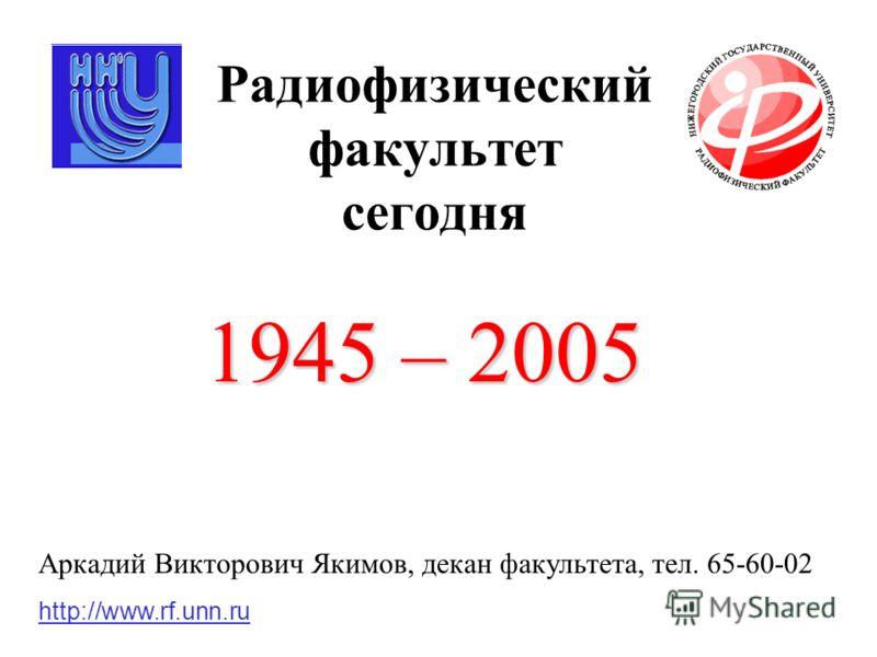 Радиофизический факультет сегодня 1945 – 2005 http://www.rf.unn.ru Аркадий Викторович Якимов, декан факультета, тел. 65-60-02