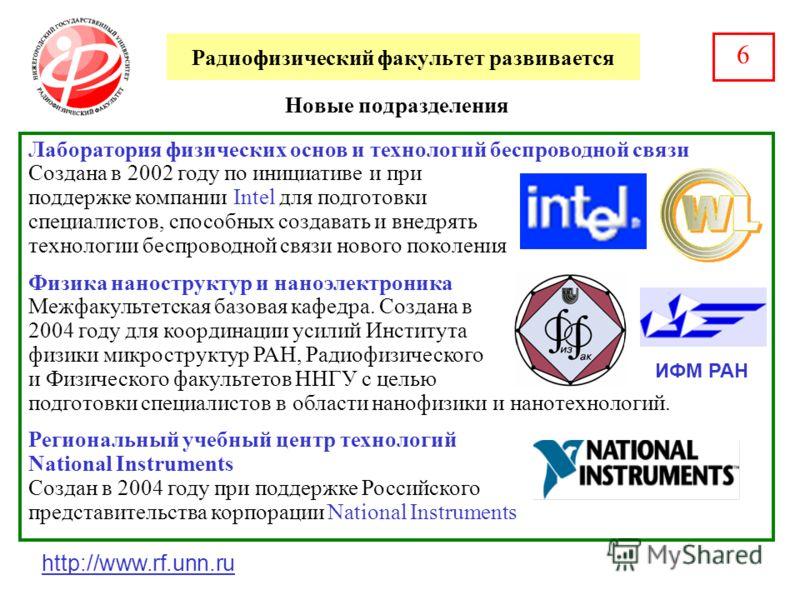 Радиофизический факультет развивается Новые подразделения 6 Лаборатория физических основ и технологий беспроводной связи Создана в 2002 году по инициативе и при поддержке компании Intel для подготовки специалистов, способных создавать и внедрять техн