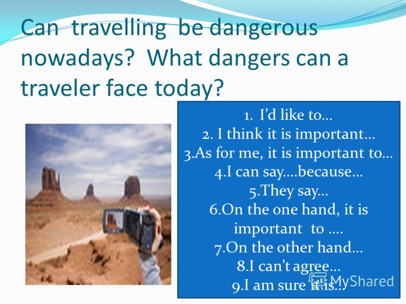 Can travelling be dangerous nowadays? What dangers can a traveler face today? 1.Id like to… 2.I think it is important… 3.As for me, it is important to… 4.I can say….because… 5.They say… 6.On the one hand, it is important to …. 7.On the other hand… 8.