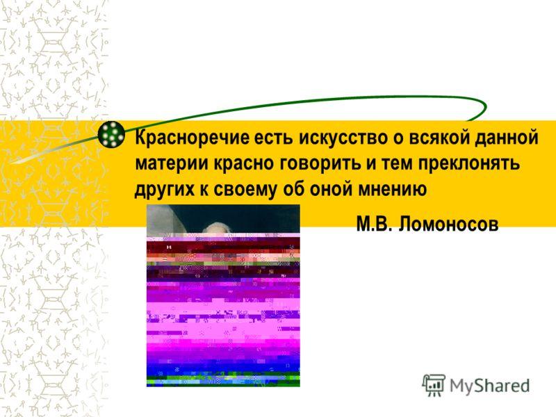 Красноречие есть искусство о всякой данной материи красно говорить и тем преклонять других к своему об оной мнению М.В. Ломоносов