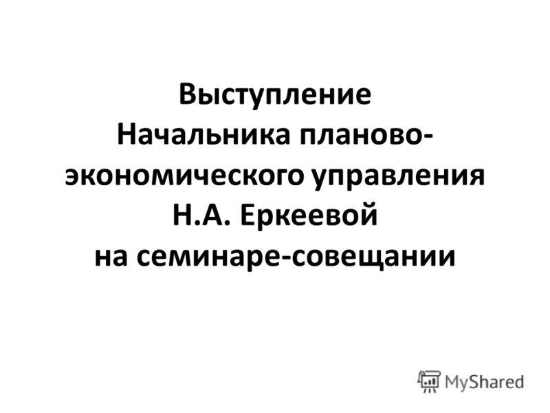 Выступление Начальника планово- экономического управления Н.А. Еркеевой на семинаре-совещании