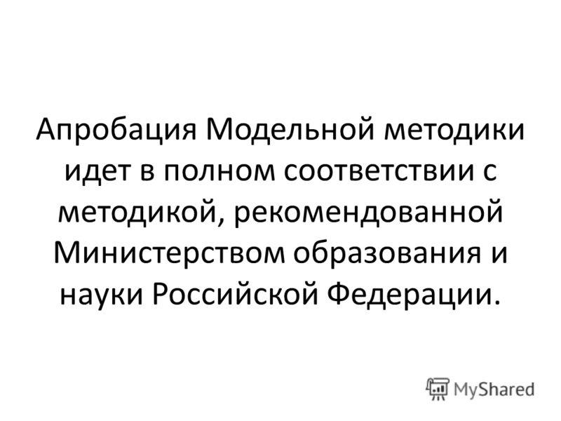 Апробация Модельной методики идет в полном соответствии с методикой, рекомендованной Министерством образования и науки Российской Федерации.