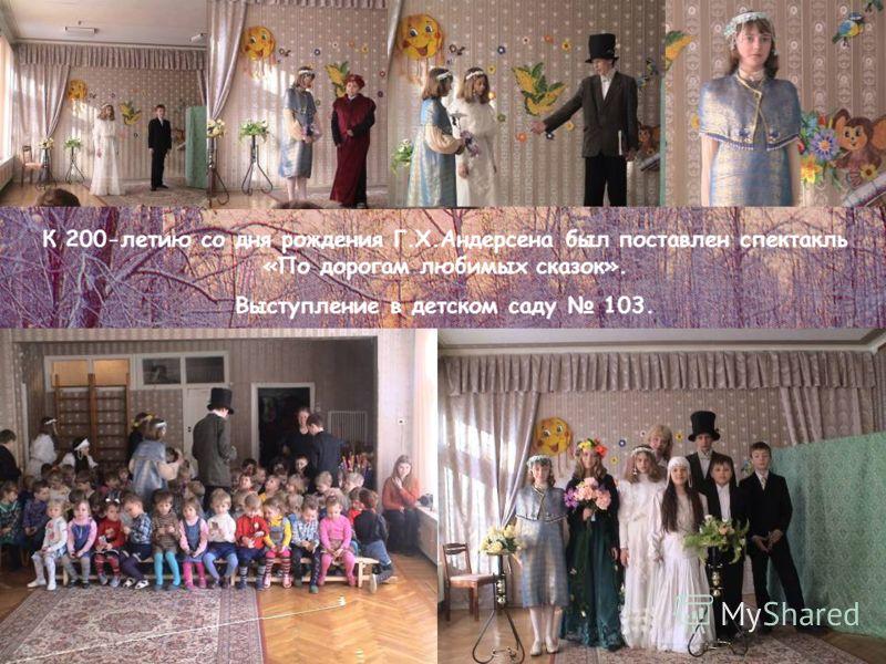 К 200-летию со дня рождения Г.Х.Андерсена был поставлен спектакль «По дорогам любимых сказок». Выступление в детском саду 103.