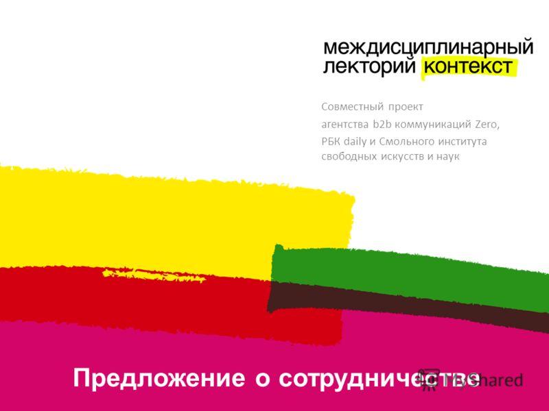 Предложение о сотрудничестве Совместный проект агентства b2b коммуникаций Zero, РБК daily и Смольного института свободных искусств и наук