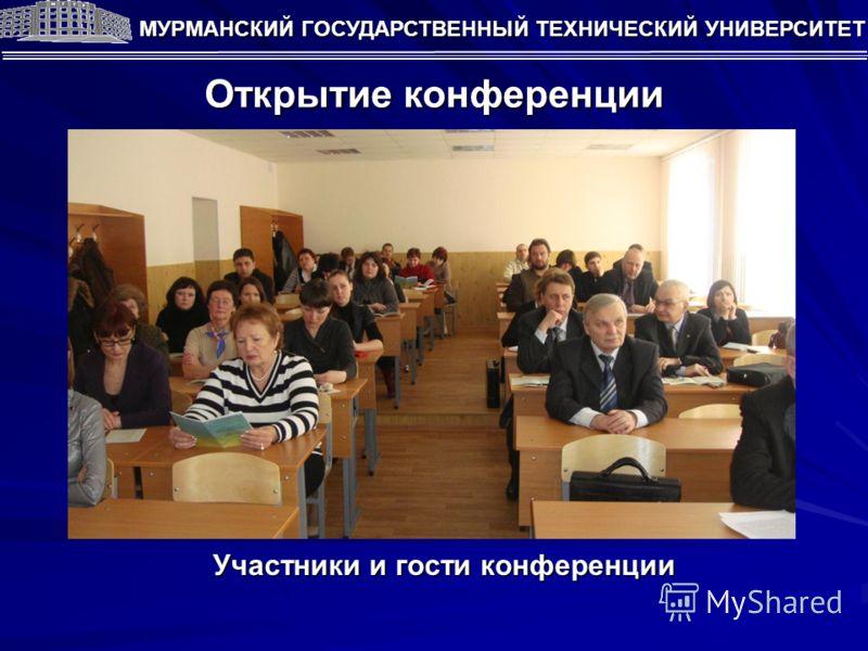 Открытие конференции МУРМАНСКИЙ ГОСУДАРСТВЕННЫЙ ТЕХНИЧЕСКИЙ УНИВЕРСИТЕТ Участники и гости конференции