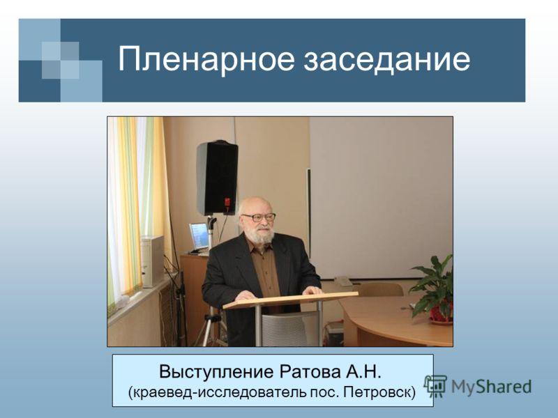 Пленарное заседание Выступление Ратова А.Н. (краевед-исследователь пос. Петровск)