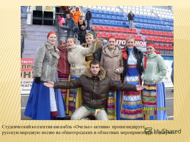 Студенческий коллектив ансамбль «Очелье» активно пропагандирует русскую народную песню на общегородских и областных мероприятиях и концертах.