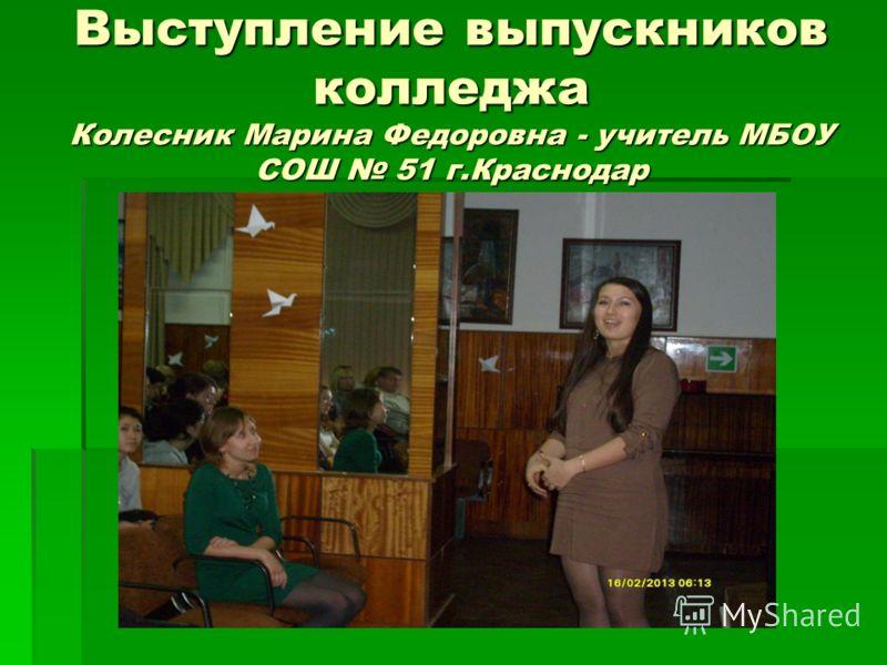 Выступление выпускников колледжа Колесник Марина Федоровна - учитель МБОУ СОШ 51 г.Краснодар