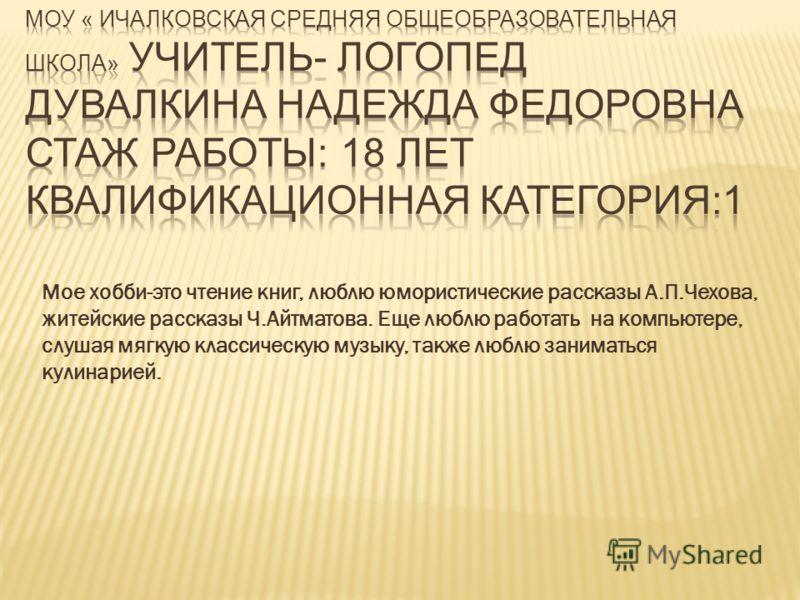 Мое хобби-это чтение книг, люблю юмористические рассказы А.П.Чехова, житейские рассказы Ч.Айтматова. Еще люблю работать на компьютере, слушая мягкую классическую музыку, также люблю заниматься кулинарией.