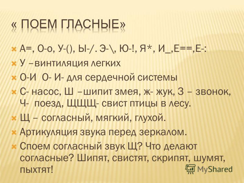 А=, О-о, У-(), Ы-/. Э-\, Ю-!, Я*, И_,Е==,Е-: У –винтиляция легких О-И О- И- для сердечной системы С- насос, Ш –шипит змея, ж- жук, З – звонок, Ч- поезд, ЩЩЩ- свист птицы в лесу. Щ – согласный, мягкий, глухой. Артикуляция звука перед зеркалом. Споем с