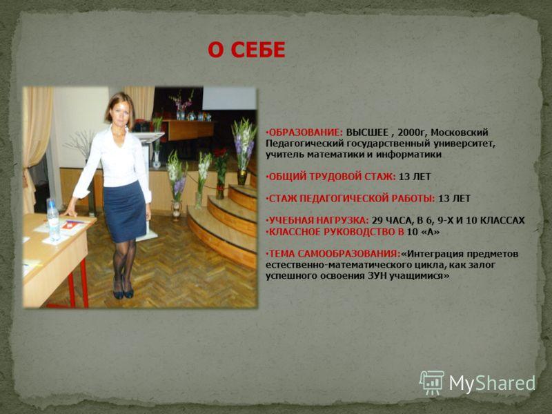 ОБРАЗОВАНИЕ: ВЫСШЕЕ, 2000г, Московский Педагогический государственный университет, учитель математики и информатики ОБЩИЙ ТРУДОВОЙ СТАЖ: 13 ЛЕТ СТАЖ ПЕДАГОГИЧЕСКОЙ РАБОТЫ: 13 ЛЕТ УЧЕБНАЯ НАГРУЗКА: 29 ЧАСА, В 6, 9-Х И 10 КЛАССАХ КЛАССНОЕ РУКОВОДСТВО В