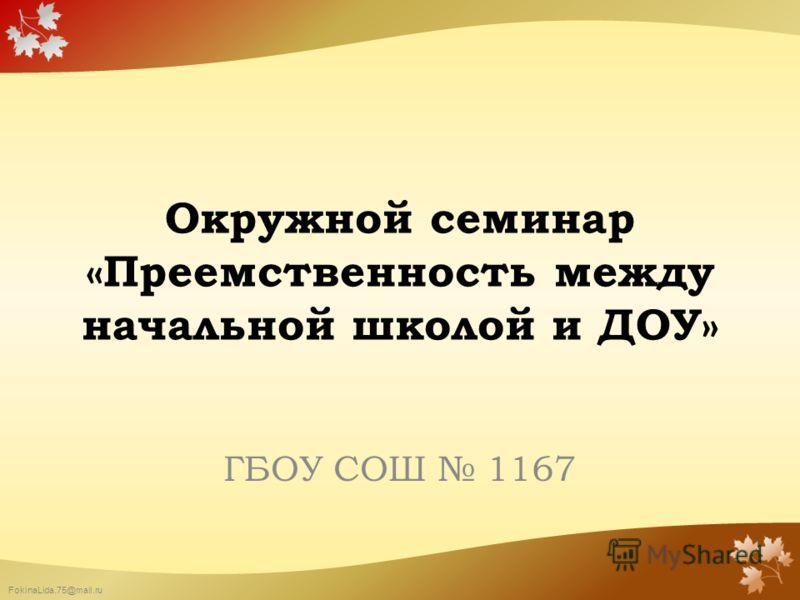 FokinaLida.75@mail.ru Окружной семинар «Преемственность между начальной школой и ДОУ» ГБОУ СОШ 1167