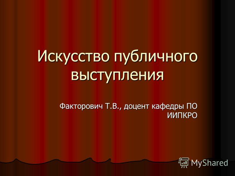 Искусство публичного выступления Факторович Т.В., доцент кафедры ПО ИИПКРО