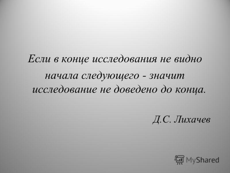 Если в конце исследования не видно начала следующего - значит исследование не доведено до конца. Д.С. Лихачев