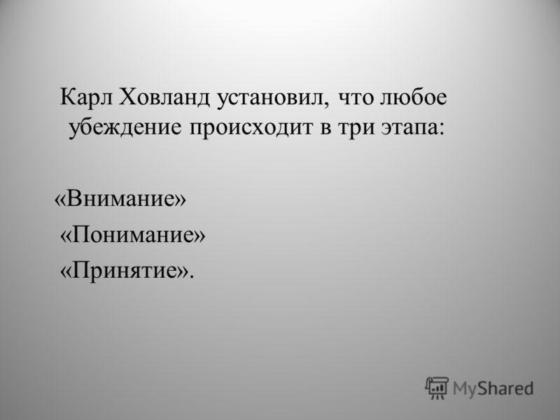 Карл Ховланд установил, что любое убеждение происходит в три этапа: «Внимание» «Понимание» «Принятие».