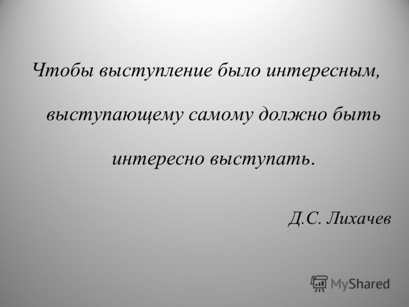 Чтобы выступление было интересным, выступающему самому должно быть интересно выступать. Д.С. Лихачев