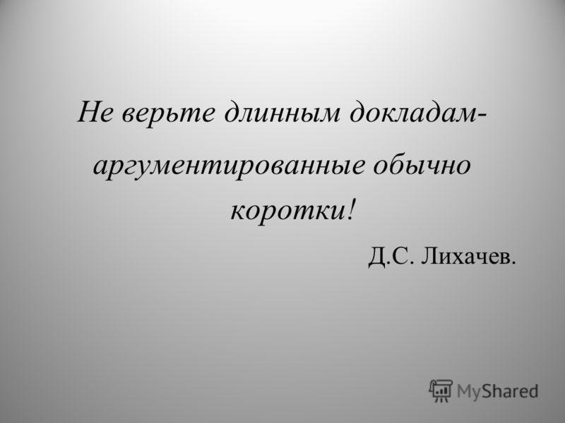 Не верьте длинным докладам- аргументированные обычно коротки! Д.С. Лихачев.