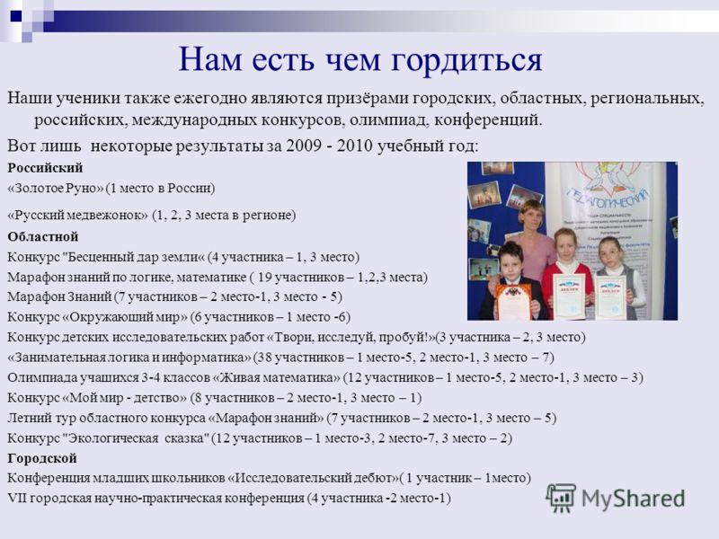 Нам есть чем гордиться Наши ученики также ежегодно являются призёрами городских, областных, региональных, российских, международных конкурсов, олимпиад, конференций. Вот лишь некоторые результаты за 2009 - 2010 учебный год: Российский «Золотое Руно»