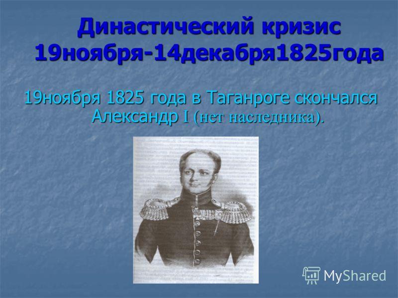 Династический кризис 19ноября-14декабря1825года 19ноября 1825 года в Таганроге скончался Александр I (нет наследника).