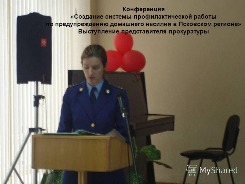 Конференция «Создание системы профилактической работы по предупреждению домашнего насилия в Псковском регионе» Выступление представителя прокуратуры