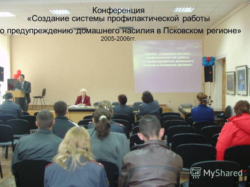 Конференция «Создание системы профилактической работы по предупреждению домашнего насилия в Псковском регионе» 2005-2006гг.